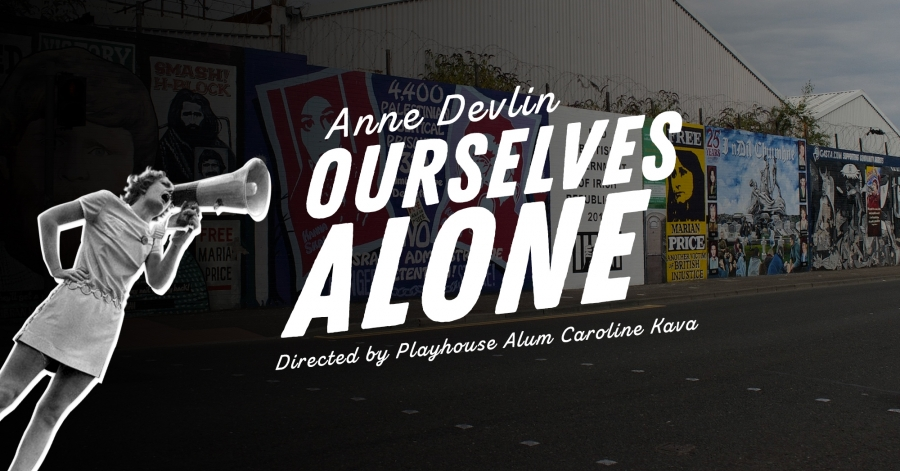 Promotional poster for Final Play. The poster reads: Ourselves Alone by Anne Devlin. Directed by Playhouse Alum Caroline Kava.