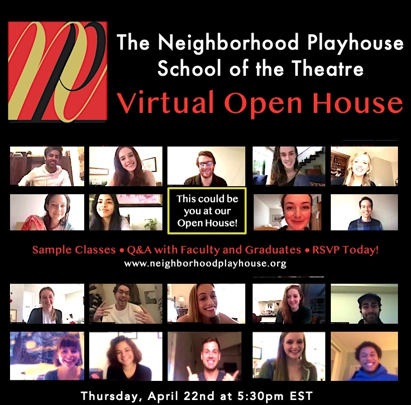 Still image of Neighborhood Playhouse Students in a Zoom Meeting.  Text reads The Neighborhood Playhouse School of the Theatre Virtual open House.  There is a blank Zoom feed square with text that reads This could be you at our open house.  There is text in the center of the page that reads Sample Classes, Q&A with Faculty and Graduates, RSVP Today! www.neighborhoodplayhouse.org.  The bottom of the graphic reads Thursday April 22nd at 5:30pm EST.